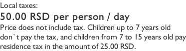 Local taxes: 50.00 RSD per person / day Price does not include tax. Children up to 7 years old don`t pay the tax, and children from 7 to 15 years old pay residence tax in the amount of 25.00 RSD.