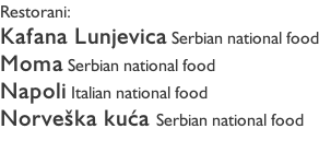Restorani: Kafana Lunjevica Serbian national food Moma Serbian national food Napoli Italian national food Norveška kuća Serbian national food